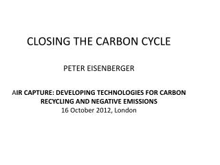 CLOSING THE CARBON CYCLE PETER EISENBERGER A IR  CAPTURE: DEVELOPING  TECHNOLOGIES  FOR CARBON RECYCLING AND NEGATIVE E