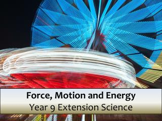 Force, Motion  and Energy Year 9  Extension Science