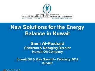 New Solutions for the Energy Balance in Kuwait Sami Al- Rushaid Chairman & Managing Director Kuwait Oil Company Kuwait