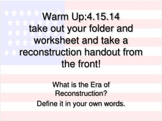 Warm Up:4.15.14 take out your folder and worksheet and take a  reconstruction handout from the front!