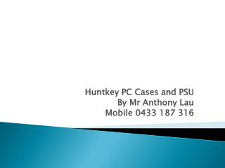 Huntkey PC  Cases and PSU By Mr Anthony Lau Mobile 0433 187 316