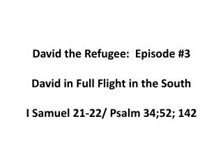 David the Refugee:  Episode #3 David in Full Flight in the South I Samuel 21-22/ Psalm 34;52; 142