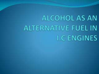 ALCOHOL AS AN ALTERNATIVE FUEL IN  I.C ENGINES