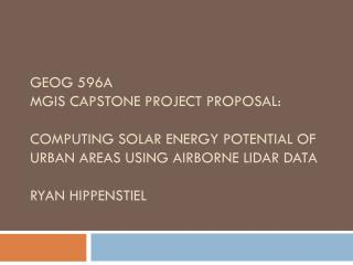 GEOG 596A MGIS CAPSTONE Project PROPOSAL:   COMPUTING SOLAR ENERGY POTENTIAL OF URBAN AREAS USING AIRBORNE LIDAR DATA R