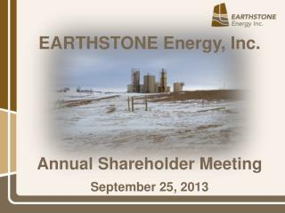 EARTHSTONE  Energy, Inc. Annual Shareholder Meeting September 25, 2013