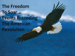 The Freedom To Soar… Events Preceding The American Revolution