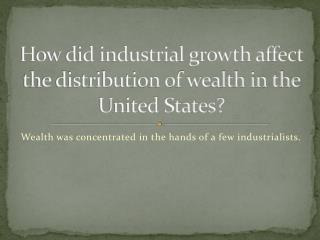 How did industrial growth affect the distribution of wealth in the United States?