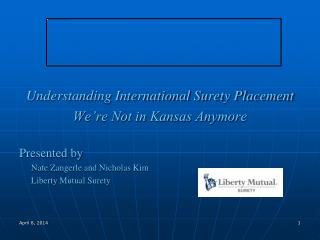 Understanding International Surety Placement  We're Not in Kansas A nymore Presented by 	Nate Zangerle and Nicholas  K