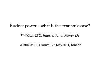 Nuclear power – what is the economic case? Phil Cox, CEO, International Power plc Australian CEO Forum,  23 May 2011, Lo