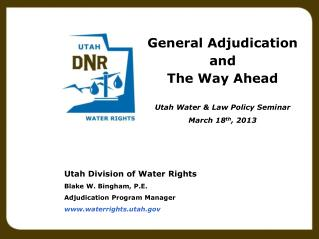 Utah Division of Water Rights Blake W. Bingham, P.E. Adjudication Program Manager www.waterrights.utah.gov