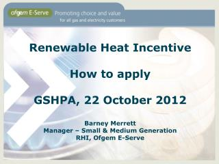 Renewable Heat Incentive How to apply GSHPA, 22 October 2012 Barney Merrett Manager – Small & Medium Generation RHI, Of
