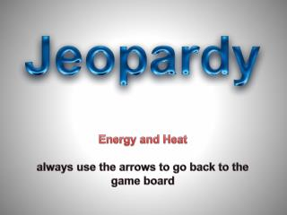 Energy and Heat always use the arrows to go back to the game board