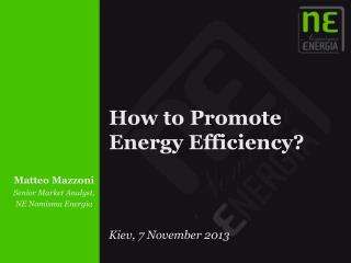 How to Promote  Energy  Efficiency ? Kiev, 7 November 2013
