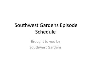 Southwest Gardens Episode Schedule