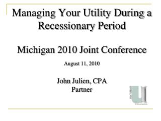Managing Your Utility During a Recessionary Period Michigan 2010 Joint Conference August 11, 2010 John  Julien,  CPA Pa