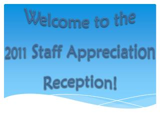 Welcome to the  2011  Staff Appreciation Reception!