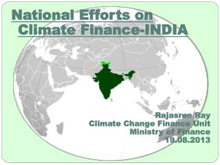 National Efforts on Climate Finance-INDIA Rajasree  Ray Climate Change Finance Unit Ministry of Finance 19.08.2013