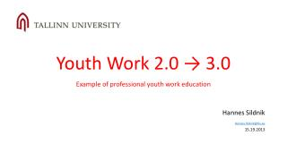 Youth Work  2.0 → 3.0   Example of professional youth work education Hannes Sildnik Hannes.Sildnik@tlu.ee 15.19.2013