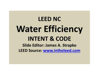 LEED NC Water Efficiency INTENT & CODE Slide Editor: James A. Strapko LEED Source:  www.intheleed.com