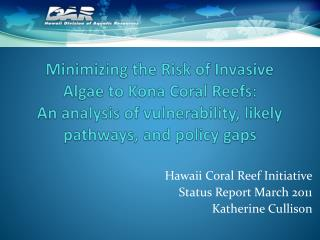 Minimizing the Risk of Invasive Algae to Kona Coral Reefs:  An analysis of vulnerability, likely pathways, and policy g