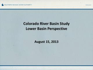 Colorado River Basin Study Lower Basin Perspective August 15, 2013