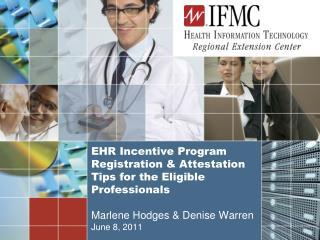 EHR Incentive Program Registration & Attestation Tips for the Eligible Professionals Marlene Hodges & Denise War