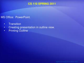 CS 110  SPRING  2011 MS Office:  PowerPoint.  Transition  Creating presentation in outline view.  Printing Outline