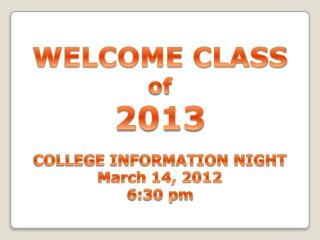 WELCOME CLASS  of 2013 COLLEGE INFORMATION NIGHT March 14, 2012 6:30 pm