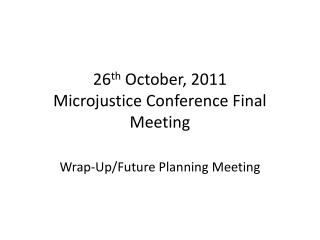 26 th  October, 2011 Microjustice Conference Final Meeting