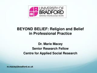 BEYOND BELIEF: Religion and Belief  in Professional Practice Dr. Marie Macey Senior Research Fellow Centre for Applied