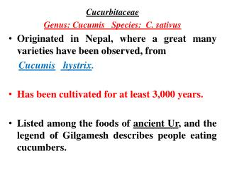 Cucurbitaceae  Genus: Cucumis   Species:  C. sativus Originated in Nepal, where a great many varieties have been observe
