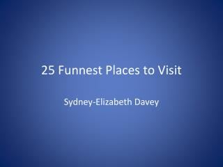 25  Funnest  Places to Visit