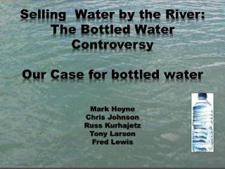 Selling  Water by the River: The Bottled Water Controversy Our Case for bottled water