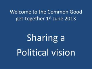 Welcome to the Common Good get-together 1 st  June 2013