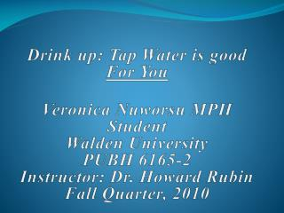 Drink up: Tap Water is good  For You Veronica Nuworsu MPH Student Walden University PUBH 6165-2 Instructor: Dr. Howard R