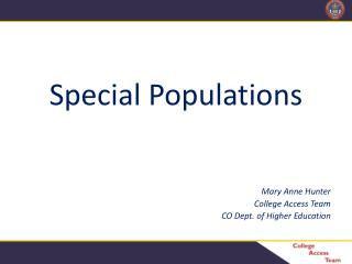 Special Populations Mary Anne Hunter College Access Team CO Dept. of Higher Education