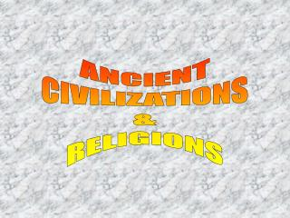 ANCIENT CIVILIZATIONS & RELIGIONS