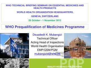 Deusdedit K. Mubangizi Technical Officer Acting Head of Inspections World Health Organisation EMP/QSM/PQM mubangizid@who