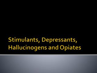 Stimulants, Depressants, Hallucinogens and Opiates