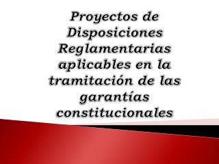 Proyectos de Disposiciones Reglamentarias aplicables en la tramitación de las garantías constitucionales