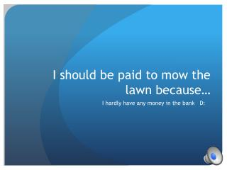 I should be paid to mow the lawn because…