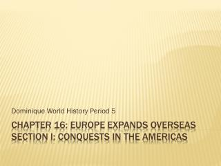 Chapter 16: Europe Expands Overseas Section I: CONQUESTS IN THE Americas