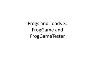 Frogs and Toads 3: FrogGame and  FrogGameTester