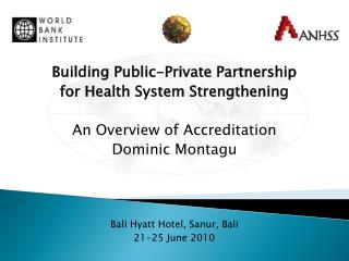 Building Public-Private Partnership  for Health System Strengthening An Overview of Accreditation Dominic Montagu Bali H