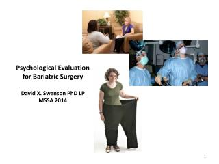 Psychological Evaluation for Bariatric Surgery David X. Swenson PhD LP MSSA 2014