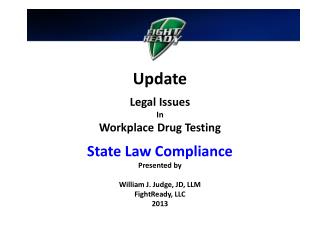 Update Legal Issues In Workplace Drug Testing State Law Compliance Presented by William J. Judge, JD, LLM FightReady, L