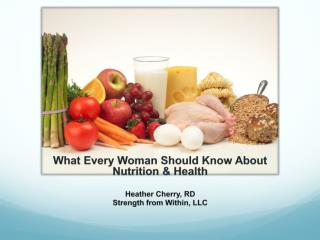 What Every Woman Should Know About Nutrition & Health Heather Cherry, RD Strength from Within, LLC