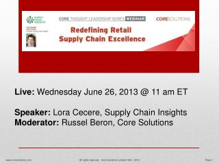Live:  Wednesday June 26,  2013 @  11  am ET Speaker:  Lora Cecere, Supply Chain Insights Moderator:  Russel Beron, Core