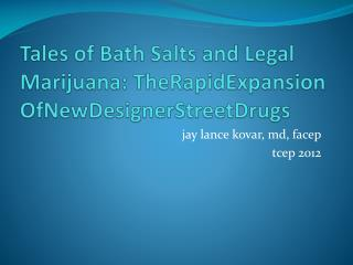 Tales of Bath Salts  and Legal Marijuana :  TheRapidExpansion OfNewDesignerStreetDrugs