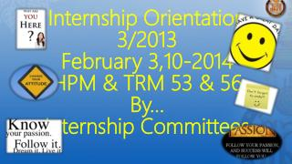 Internship Orientation 3/2013 February 3,10-2014 HPM & TRM 53 & 56 By… Internship Committees